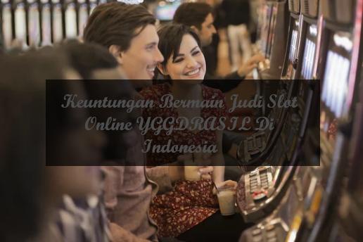 Keuntungan Bermain Judi Slot Online YGGDRASIL Di Indonesia